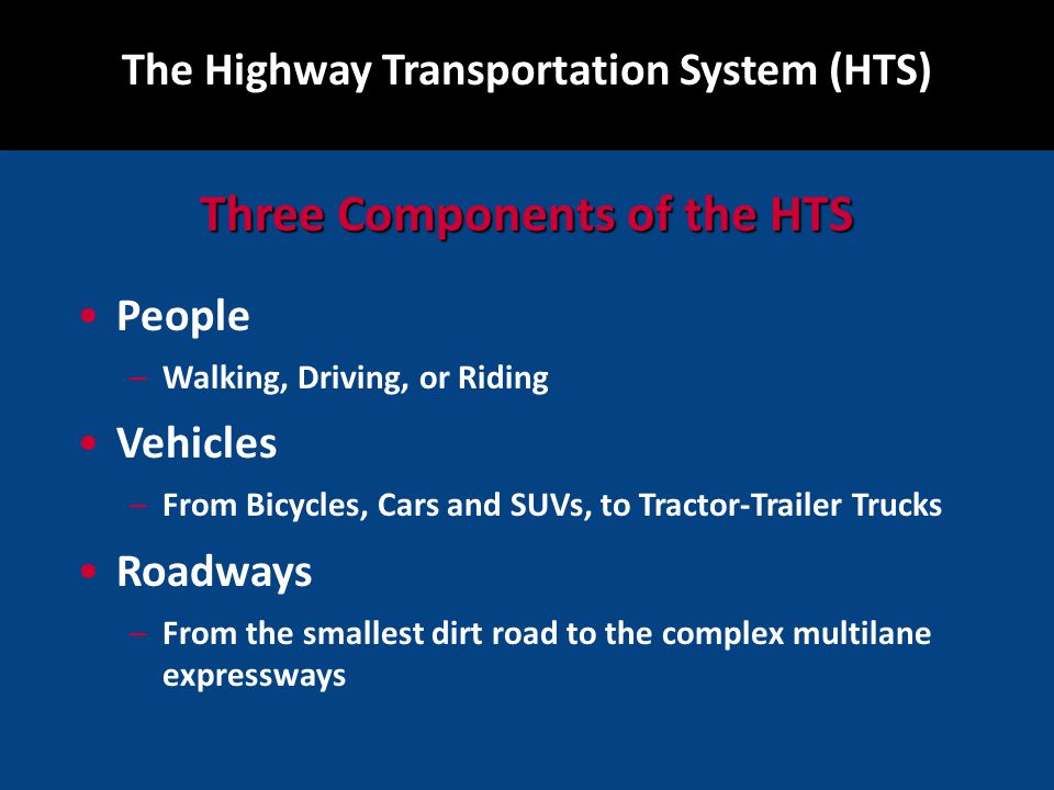 People –Walking, Driving, or Riding Vehicles –From Bicycles, Cars and SUVs, to Tractor-Trailer Trucks Roadways –From the smallest dirt road to the complex multilane expressways The Highway Transportation System (HTS) Three Components of the HTS