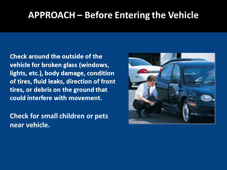 Check around the outside of the vehicle for broken glass (windows, lights, etc.), body damage, condition of tires, fluid leaks, direction of front tires, or debris on the ground that could interfere with movement.