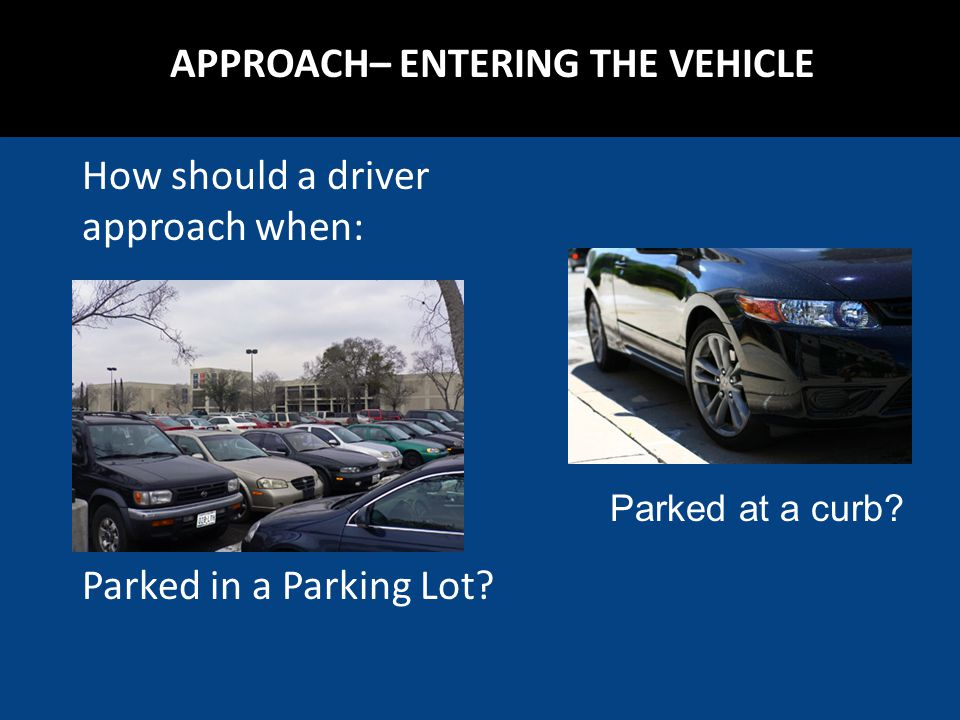 How should a driver approach when: Parked in a Parking Lot? Parked at a curb?