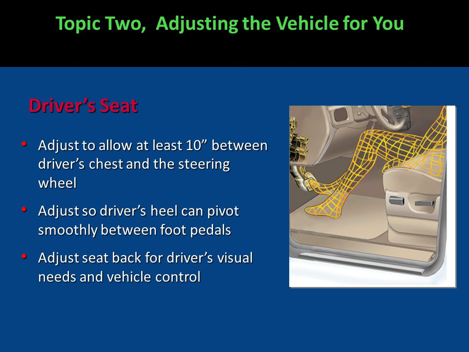 Drivers Seat Adjust to allow at least 10 between drivers chest and the steering wheel Adjust to allow at least 10 between drivers chest and the steering wheel Adjust so drivers heel can pivot smoothly between foot pedals Adjust so drivers heel can pivot smoothly between foot pedals Adjust seat back for drivers visual needs and vehicle control Adjust seat back for drivers visual needs and vehicle control Topic Two, Adjusting the Vehicle for You
