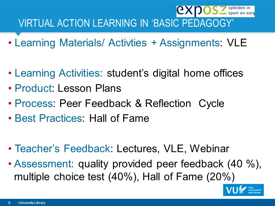 VIRTUAL ACTION LEARNING IN BASIC PEDAGOGY Learning Materials/ Activties + Assignments: VLE Learning Activities: students digital home offices Product: Lesson Plans Process: Peer Feedback & Reflection Cycle Best Practices: Hall of Fame Teachers Feedback: Lectures, VLE, Webinar Assessment: quality provided peer feedback (40 %), multiple choice test (40%), Hall of Fame (20%) 8University Library