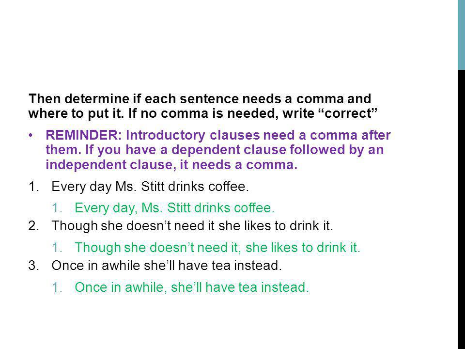 Then determine if each sentence needs a comma and where to put it. If no comma is needed, write correct REMINDER: Introductory clauses need a comma af