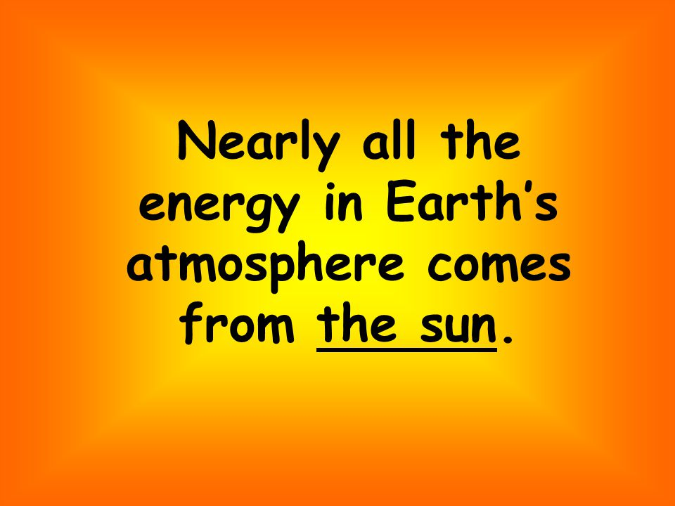 Nearly all the energy in Earths atmosphere comes from the sun.