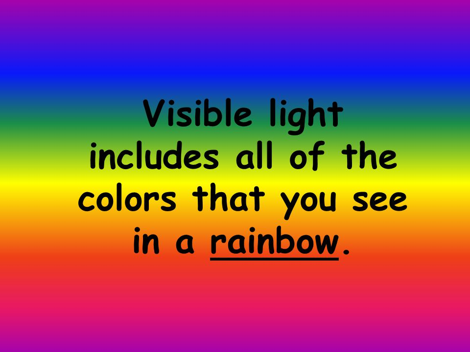 Visible light includes all of the colors that you see in a rainbow.