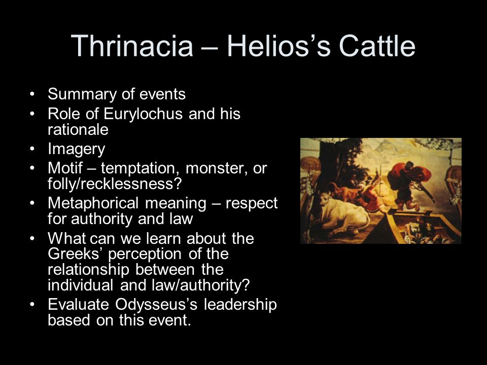 Thrinacia – Helioss Cattle Summary of events Role of Eurylochus and his rationale Imagery Motif – temptation, monster, or folly/recklessness? Metaphor
