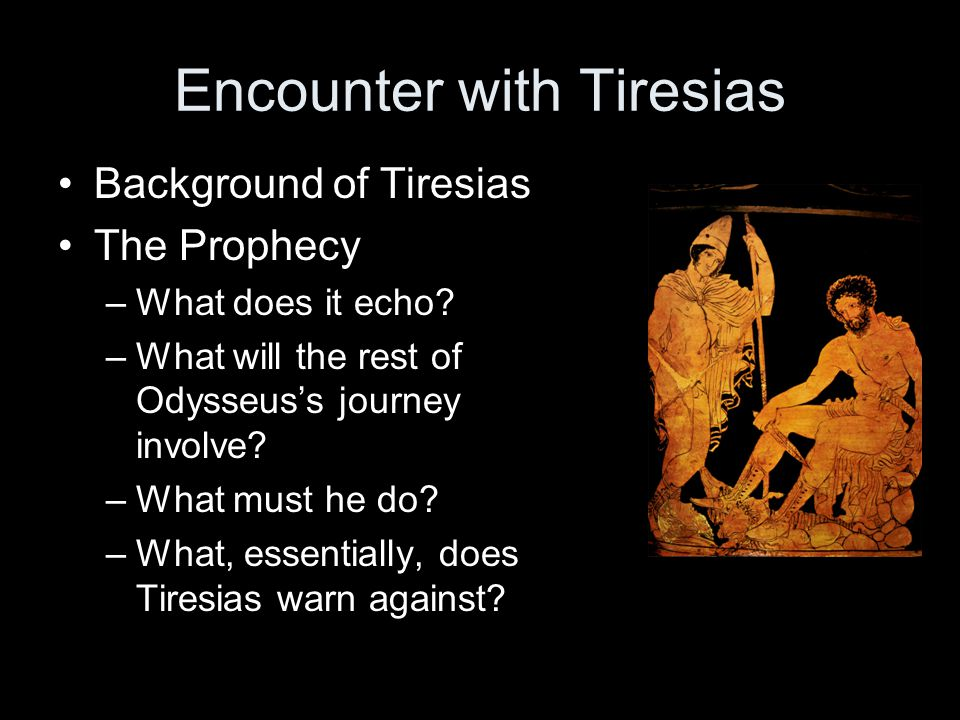 Encounter with Tiresias Background of Tiresias The Prophecy –What does it echo? –What will the rest of Odysseuss journey involve? –What must he do? –W