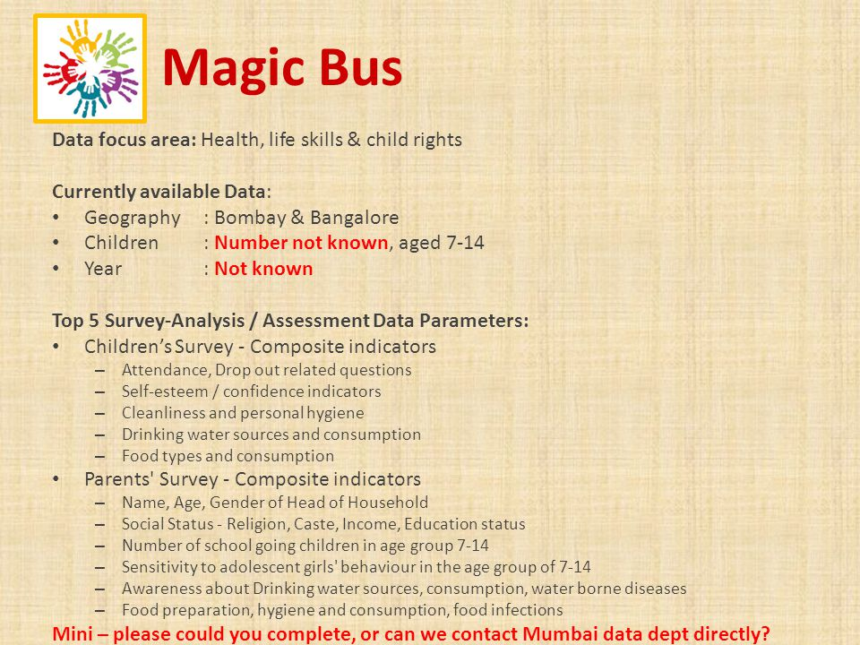 Magic Bus Data focus area: Health, life skills & child rights Currently available Data: Geography : Bombay & Bangalore Children : Number not known, ag