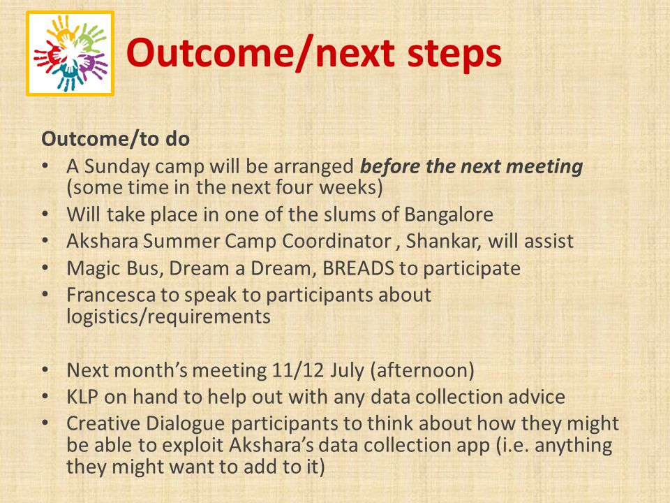 Outcome/next steps Outcome/to do A Sunday camp will be arranged before the next meeting (some time in the next four weeks) Will take place in one of the slums of Bangalore Akshara Summer Camp Coordinator, Shankar, will assist Magic Bus, Dream a Dream, BREADS to participate Francesca to speak to participants about logistics/requirements Next months meeting 11/12 July (afternoon) KLP on hand to help out with any data collection advice Creative Dialogue participants to think about how they might be able to exploit Aksharas data collection app (i.e.