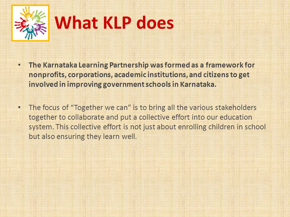 What KLP does The Karnataka Learning Partnership was formed as a framework for nonprofits, corporations, academic institutions, and citizens to get involved in improving government schools in Karnataka.