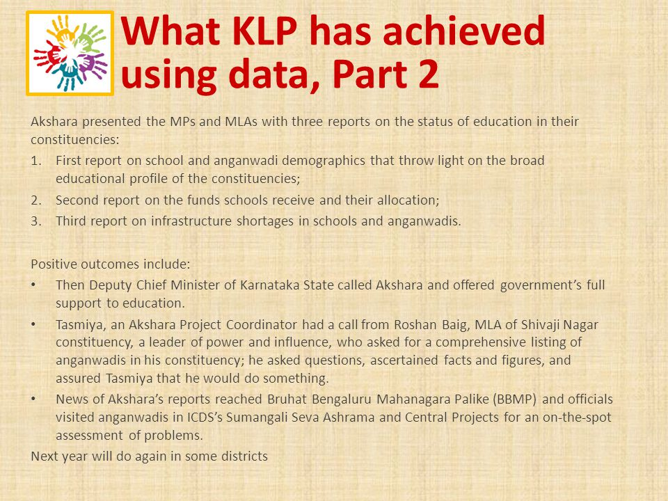 What KLP has achieved using data, Part 2 Akshara presented the MPs and MLAs with three reports on the status of education in their constituencies: 1.F