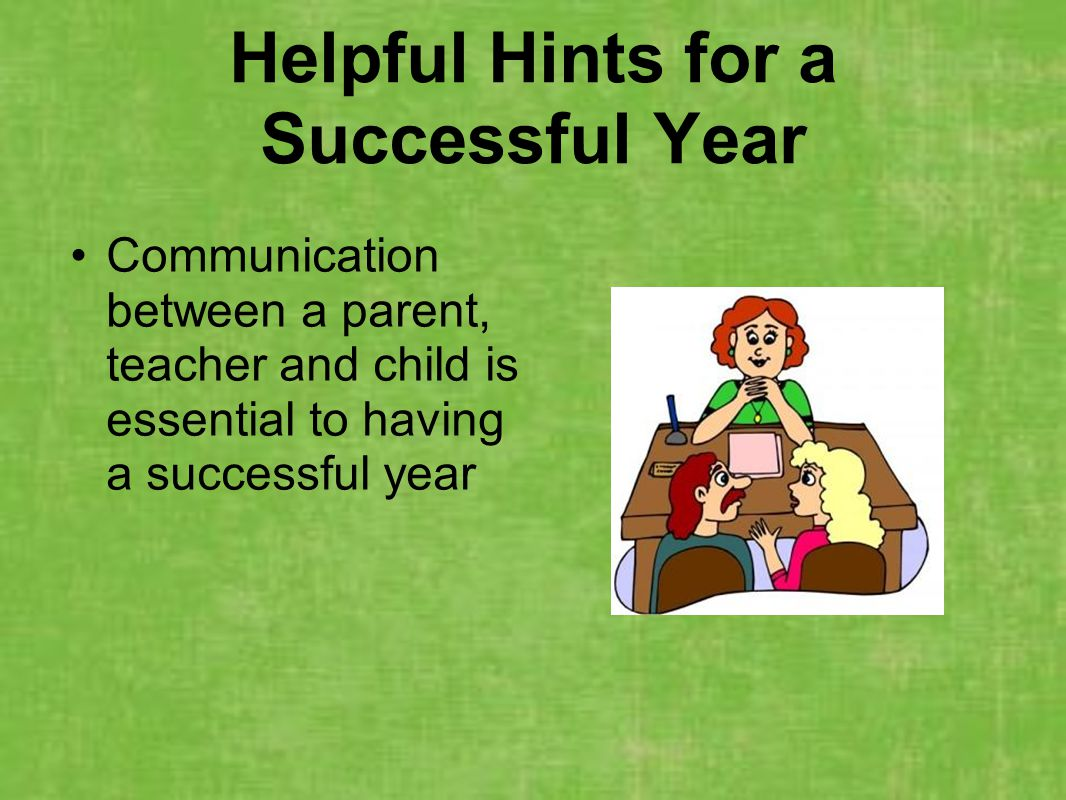 Helpful Hints for a Successful Year Communication between a parent, teacher and child is essential to having a successful year