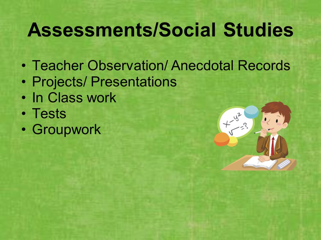 Assessments/Social Studies Teacher Observation/ Anecdotal Records Projects/ Presentations In Class work Tests Groupwork