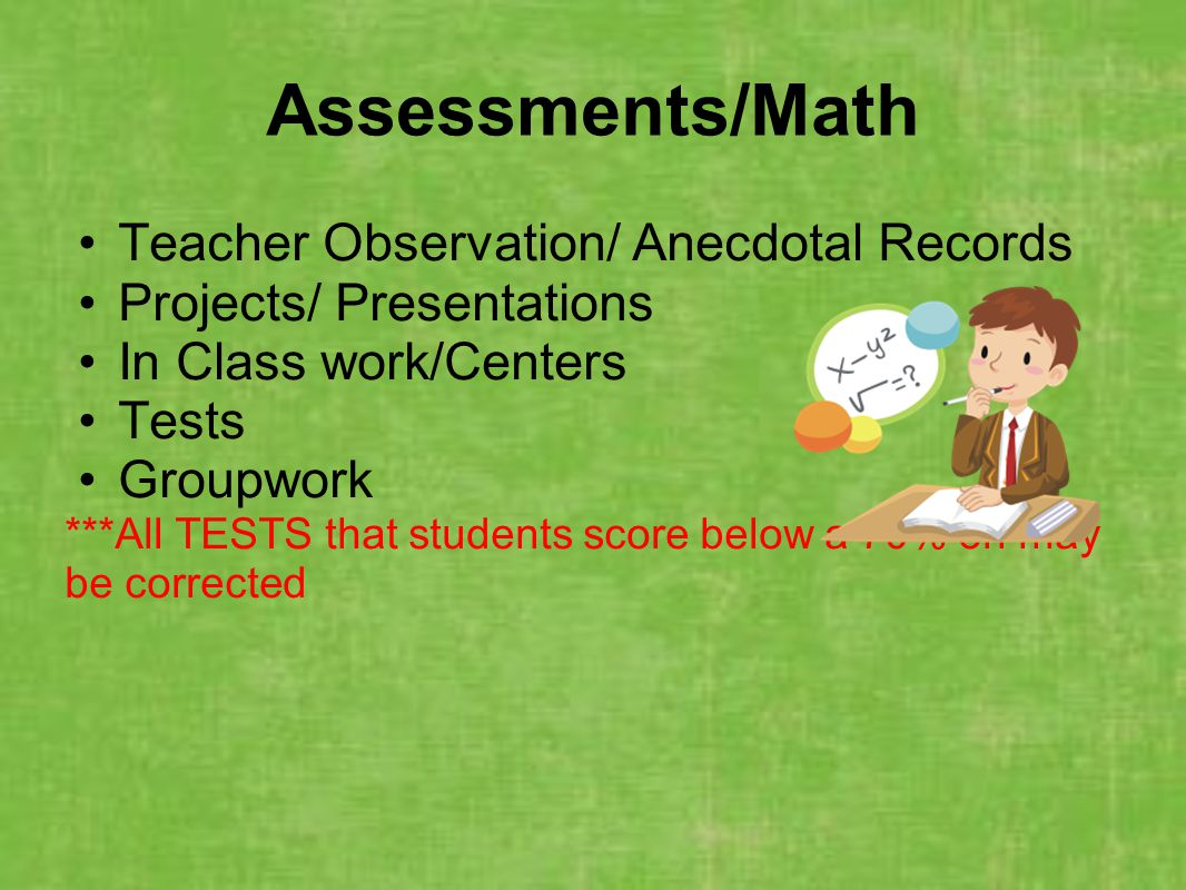 Assessments/Math Teacher Observation/ Anecdotal Records Projects/ Presentations In Class work/Centers Tests Groupwork ***All TESTS that students score