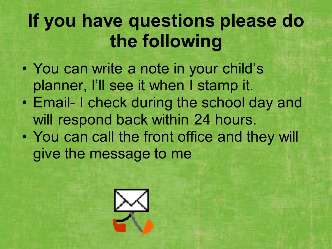 If you have questions please do the following You can write a note in your childs planner, Ill see it when I stamp it. Email- I check during the schoo