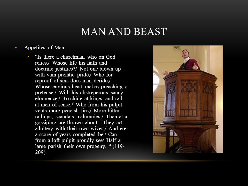 MAN AND BEAST Appetites of Man Is there a churchman who on God relies,/ Whose life his faith and doctrine justifies?/ Not one blown up with vain prela