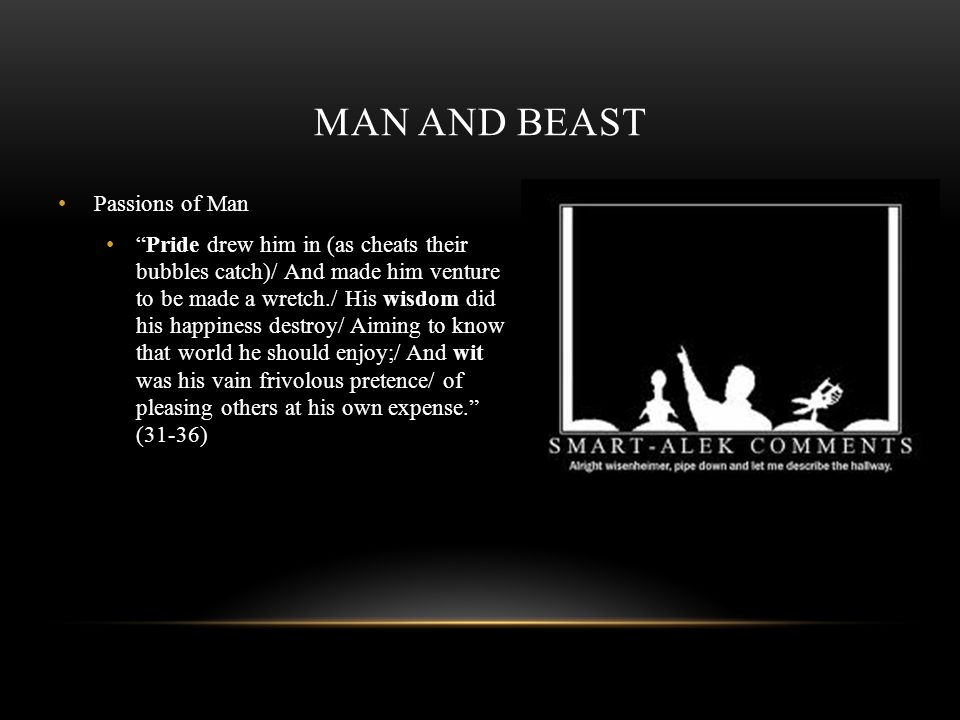 MAN AND BEAST Passions of Man Pride drew him in (as cheats their bubbles catch)/ And made him venture to be made a wretch./ His wisdom did his happine