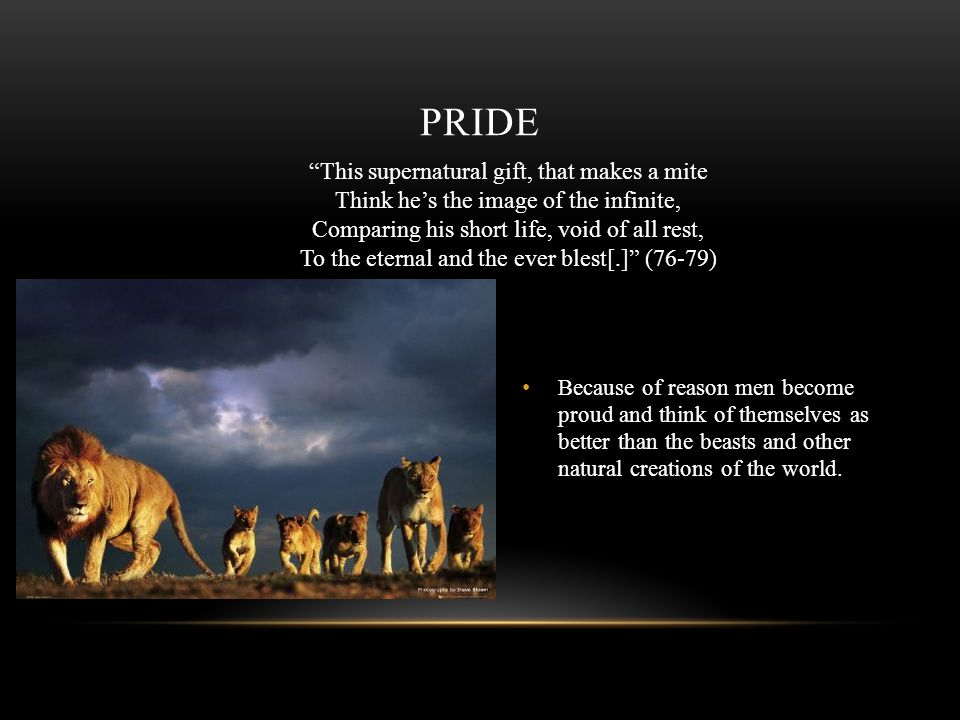 PRIDE Because of reason men become proud and think of themselves as better than the beasts and other natural creations of the world. This supernatural