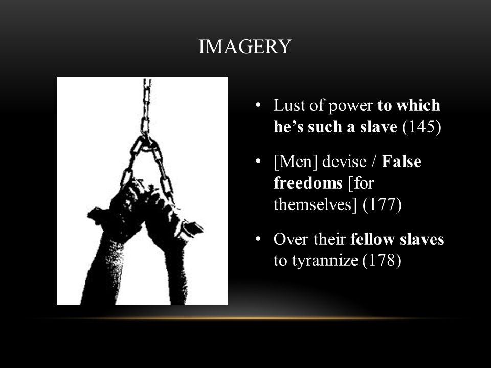 IMAGERY Lust of power to which hes such a slave (145) [Men] devise / False freedoms [for themselves] (177) Over their fellow slaves to tyrannize (178)