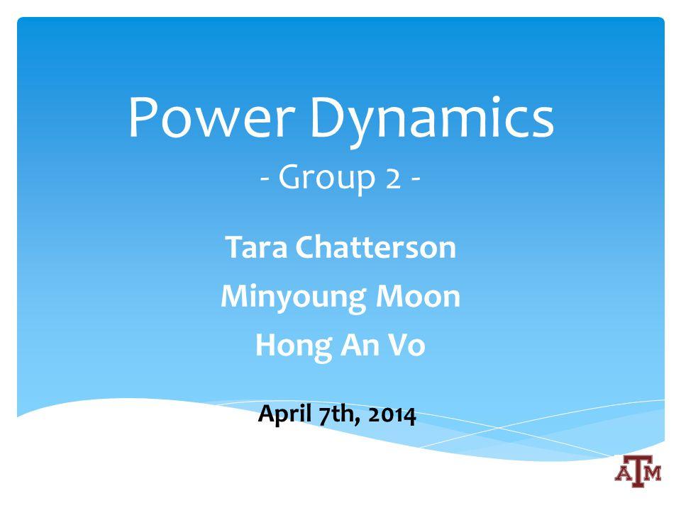 Power Dynamics - Group 2 - Tara Chatterson Minyoung Moon Hong An Vo April 7th, 2014