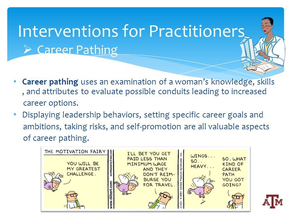 Career pathing uses an examination of a womans knowledge, skills, and attributes to evaluate possible conduits leading to increased career options.