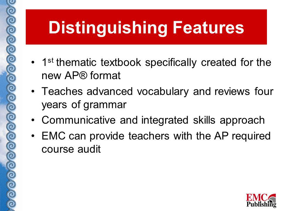 1 st thematic textbook specifically created for the new AP® format Teaches advanced vocabulary and reviews four years of grammar Communicative and integrated skills approach EMC can provide teachers with the AP required course audit Distinguishing Features