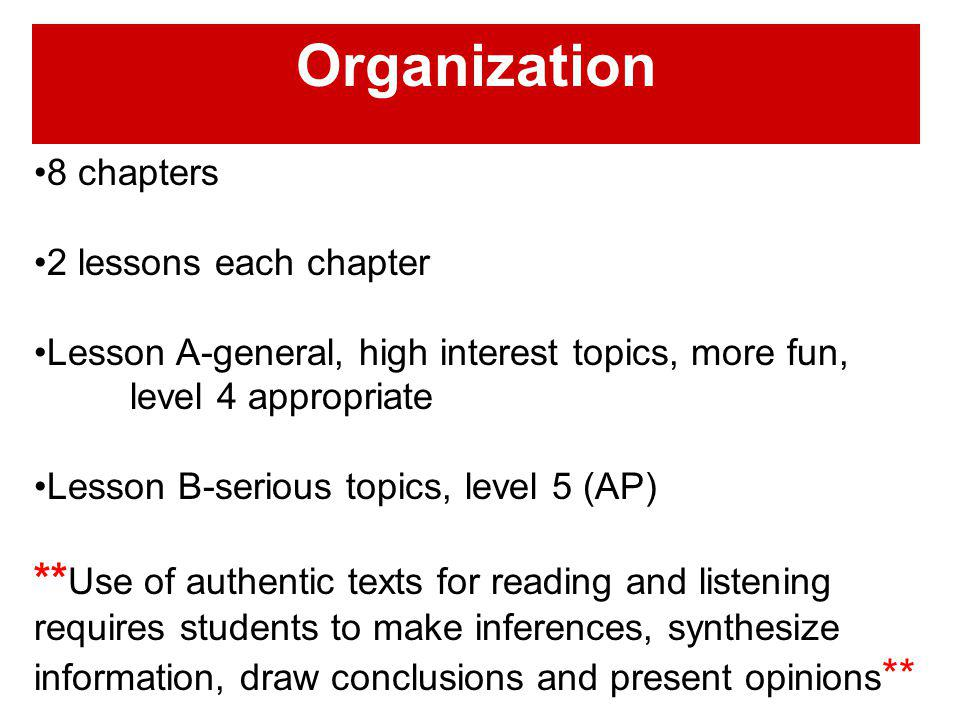 Organization 8 chapters 2 lessons each chapter Lesson A-general, high interest topics, more fun, level 4 appropriate Lesson B-serious topics, level 5 (AP) ** Use of authentic texts for reading and listening requires students to make inferences, synthesize information, draw conclusions and present opinions **
