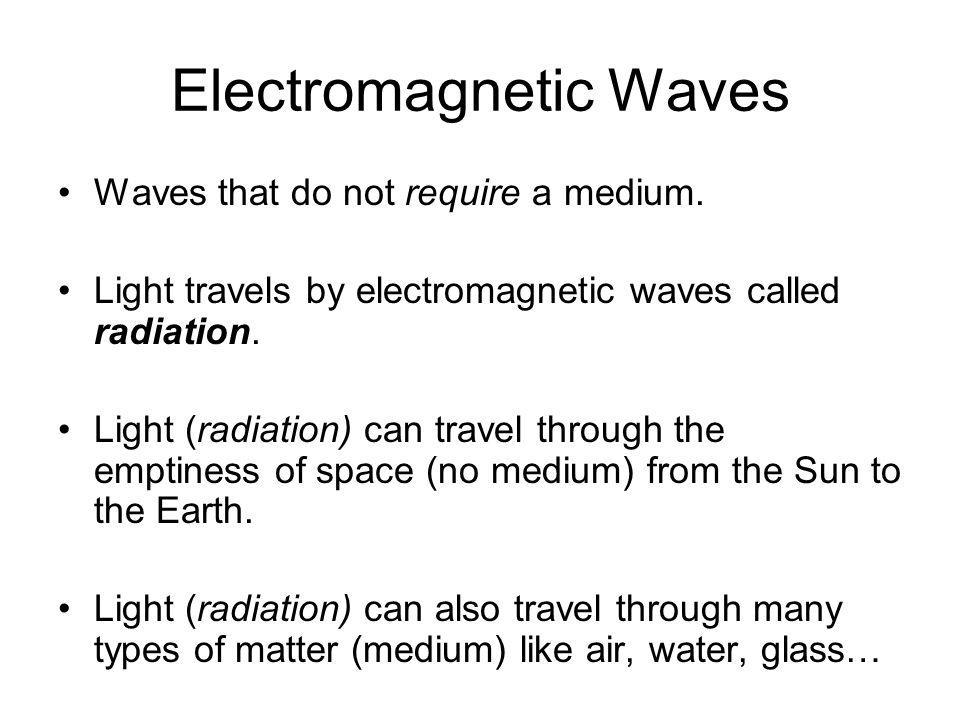 Electromagnetic Waves Waves that do not require a medium. Light travels by electromagnetic waves called radiation. Light (radiation) can travel throug