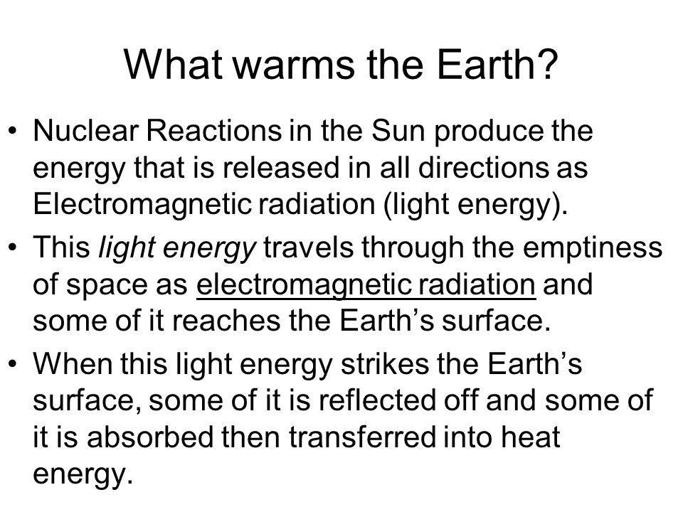 What warms the Earth? Nuclear Reactions in the Sun produce the energy that is released in all directions as Electromagnetic radiation (light energy).