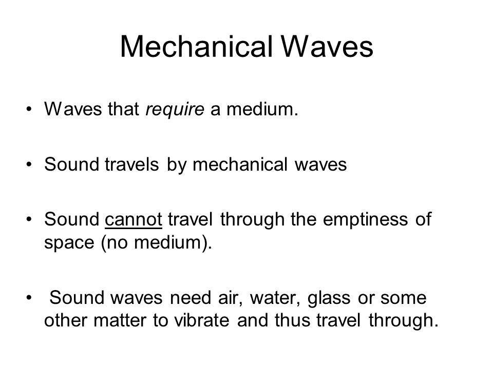 Mechanical Waves Waves that require a medium. Sound travels by mechanical waves Sound cannot travel through the emptiness of space (no medium). Sound