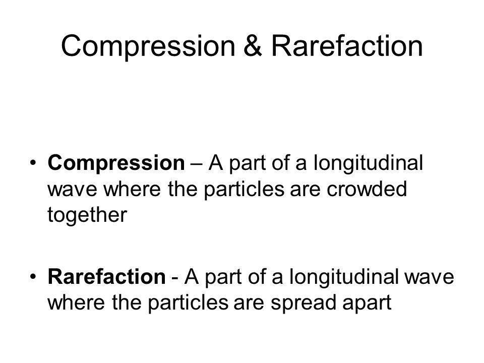 Compression & Rarefaction Compression – A part of a longitudinal wave where the particles are crowded together Rarefaction - A part of a longitudinal