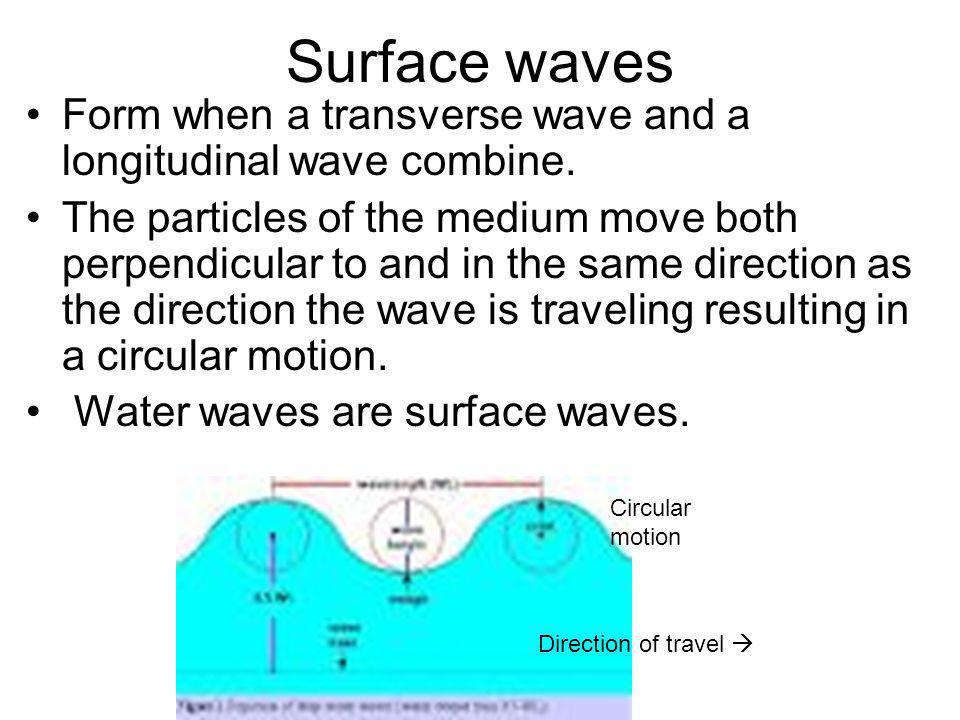 Surface waves Form when a transverse wave and a longitudinal wave combine. The particles of the medium move both perpendicular to and in the same dire