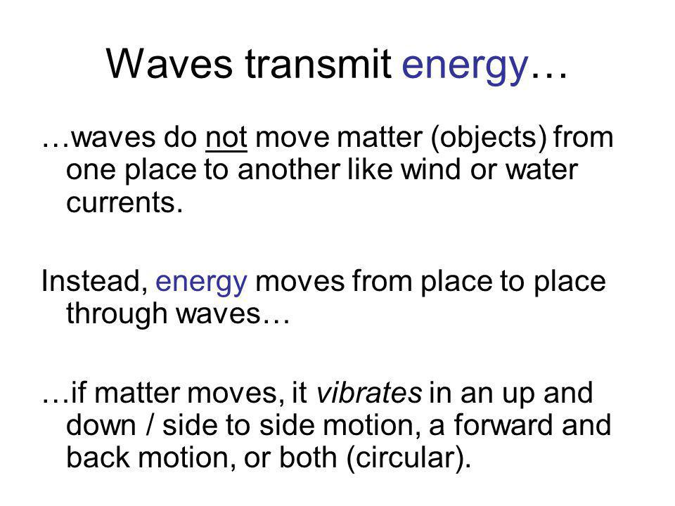 Waves transmit energy… …waves do not move matter (objects) from one place to another like wind or water currents. Instead, energy moves from place to