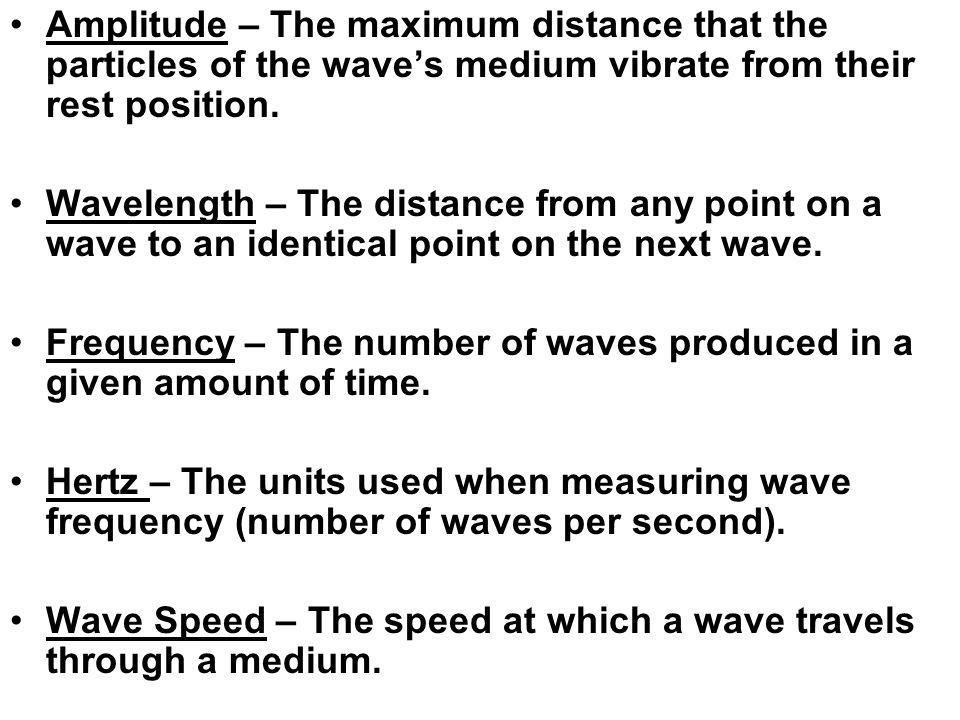 Amplitude – The maximum distance that the particles of the waves medium vibrate from their rest position. Wavelength – The distance from any point on