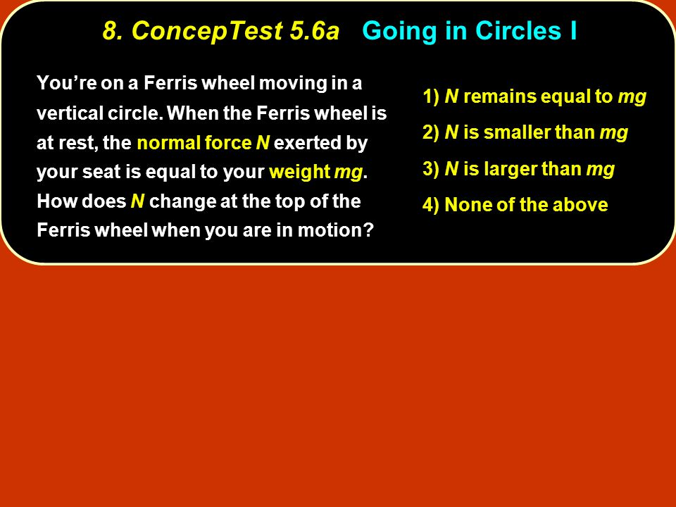 8. ConcepTest 5.6aGoing in Circles I 8. ConcepTest 5.6a Going in Circles I 1) N remains equal to mg 2) N is smaller than mg 3) N is larger than mg 4)