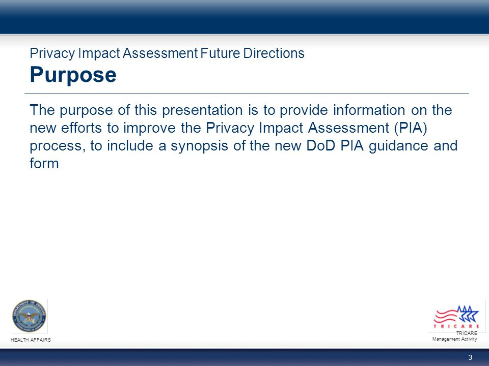 TRICARE Management Activity HEALTH AFFAIRS 3 Privacy Impact Assessment Future Directions Purpose The purpose of this presentation is to provide information on the new efforts to improve the Privacy Impact Assessment (PIA) process, to include a synopsis of the new DoD PIA guidance and form