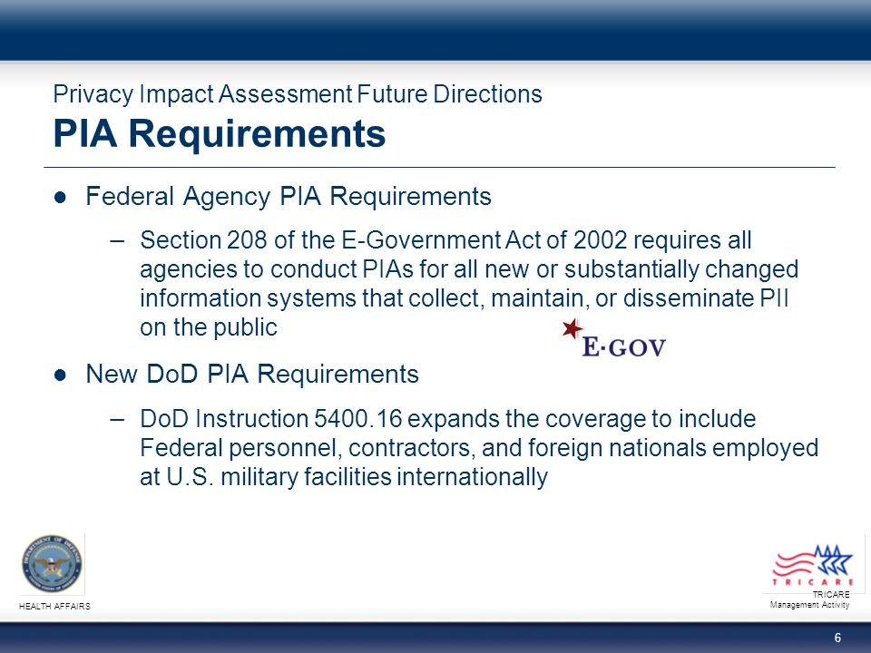TRICARE Management Activity HEALTH AFFAIRS 6 Privacy Impact Assessment Future Directions PIA Requirements Federal Agency PIA Requirements Section 208 of the E-Government Act of 2002 requires all agencies to conduct PIAs for all new or substantially changed information systems that collect, maintain, or disseminate PII on the public New DoD PIA Requirements DoD Instruction 5400.16 expands the coverage to include Federal personnel, contractors, and foreign nationals employed at U.S.