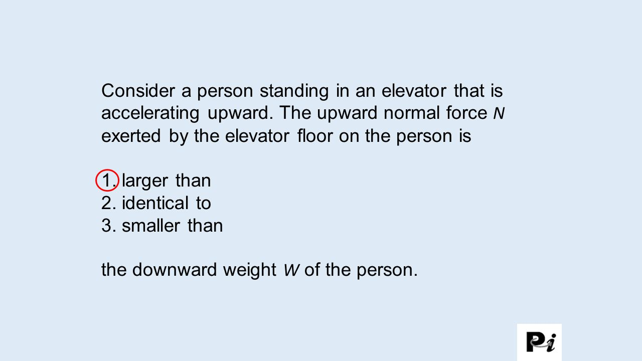 Consider a person standing in an elevator that is accelerating upward. The upward normal force N exerted by the elevator floor on the person is 1. lar