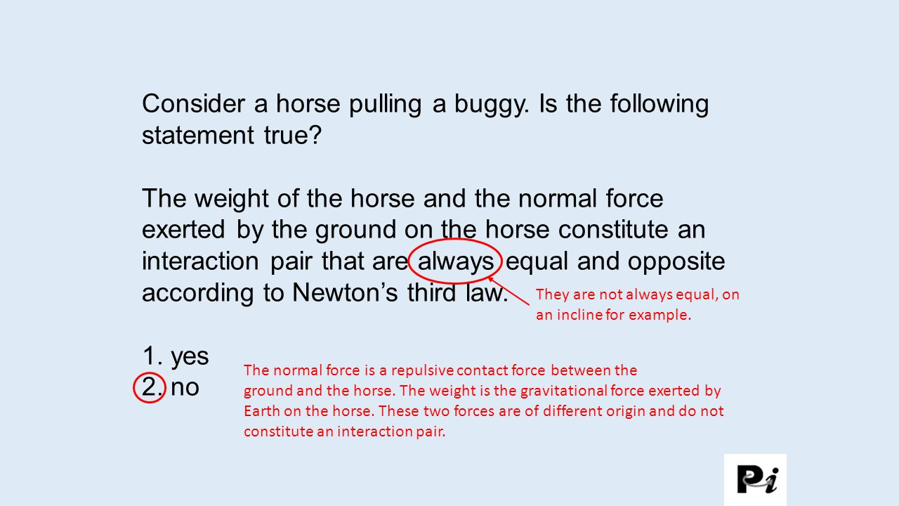 Consider a horse pulling a buggy. Is the following statement true? The weight of the horse and the normal force exerted by the ground on the horse con