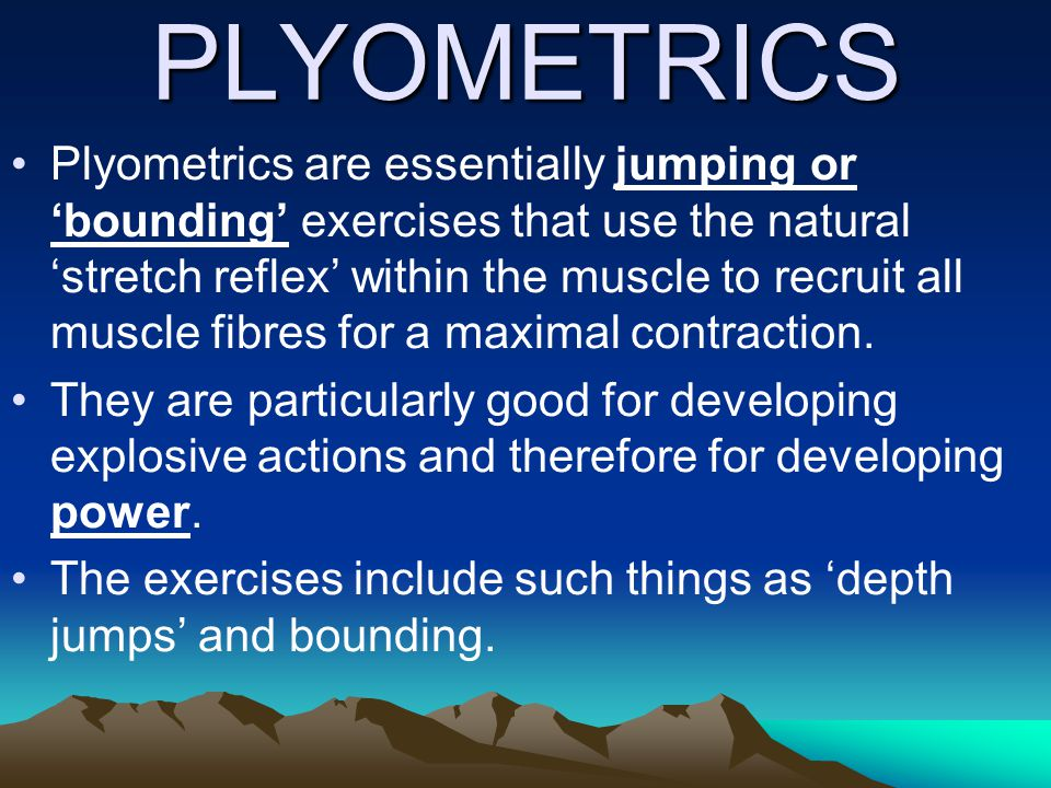 PLYOMETRICS Plyometrics are essentially jumping or bounding exercises that use the natural stretch reflex within the muscle to recruit all muscle fibr