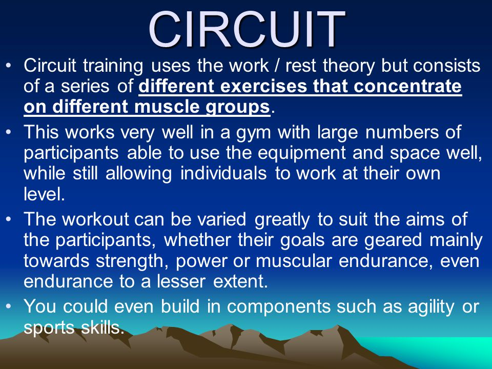 CIRCUIT Circuit training uses the work / rest theory but consists of a series of different exercises that concentrate on different muscle groups. This
