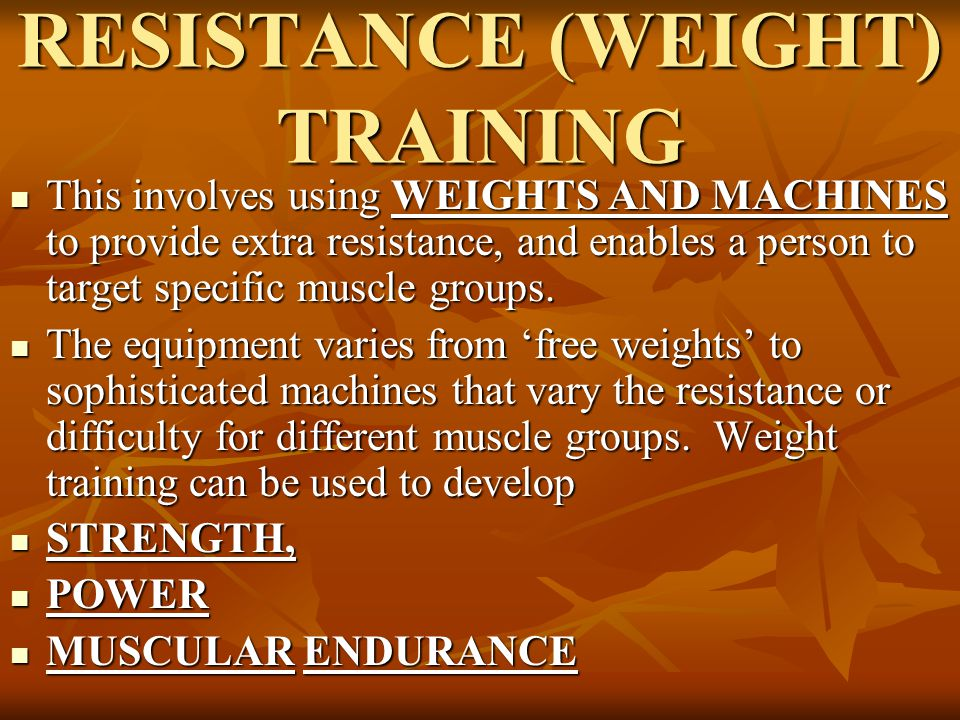 RESISTANCE (WEIGHT) TRAINING This involves using WEIGHTS AND MACHINES to provide extra resistance, and enables a person to target specific muscle grou