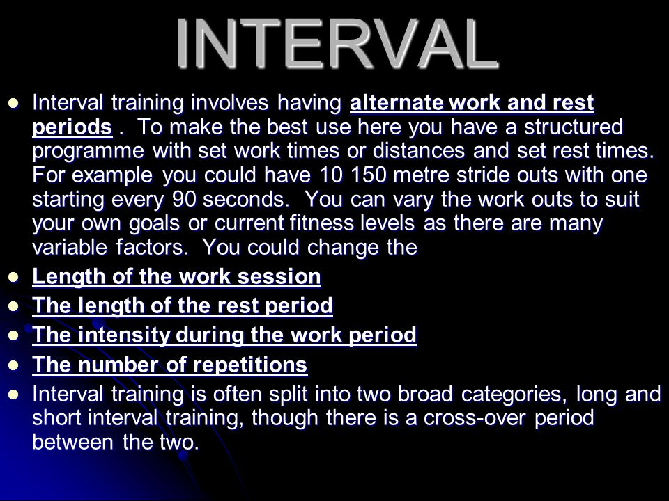INTERVAL Interval training involves having alternate work and rest periods. To make the best use here you have a structured programme with set work ti