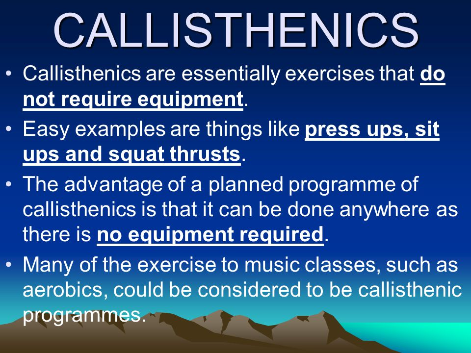 CALLISTHENICS Callisthenics are essentially exercises that do not require equipment. Easy examples are things like press ups, sit ups and squat thrust