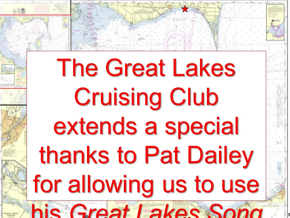 The Great Lakes Cruising Club extends a special thanks to Pat Dailey for allowing us to use his Great Lakes Song in this presentation.