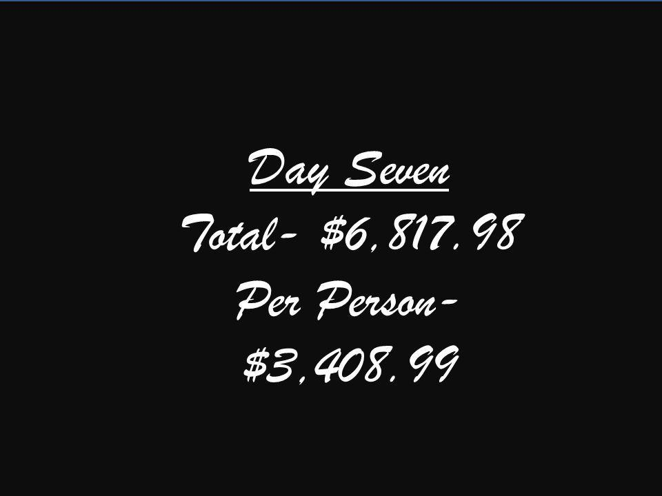 Day Seven Total- $6,817.98 Per Person- $3,408.99