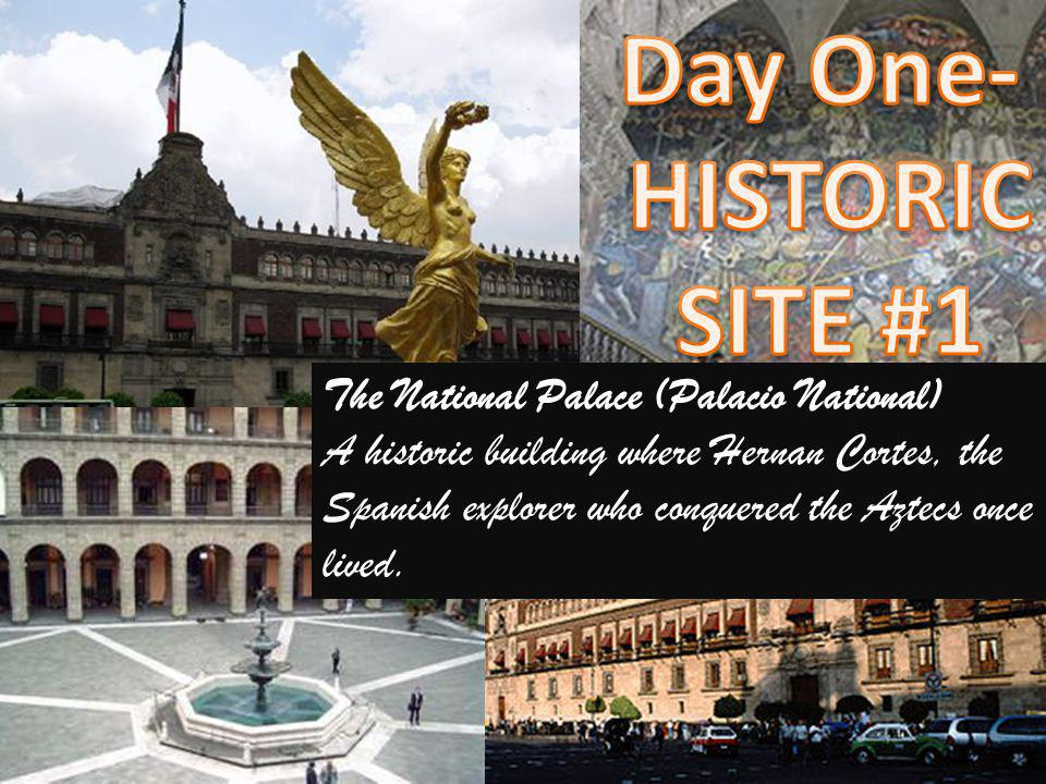 The National Palace (Palacio National) A historic building where Hernan Cortes, the Spanish explorer who conquered the Aztecs once lived.