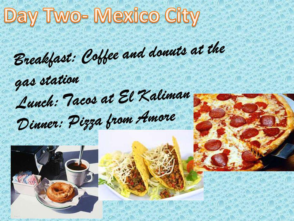 Breakfast: Coffee and donuts at the gas station Lunch: Tacos at El Kaliman Dinner: Pizza from Amore