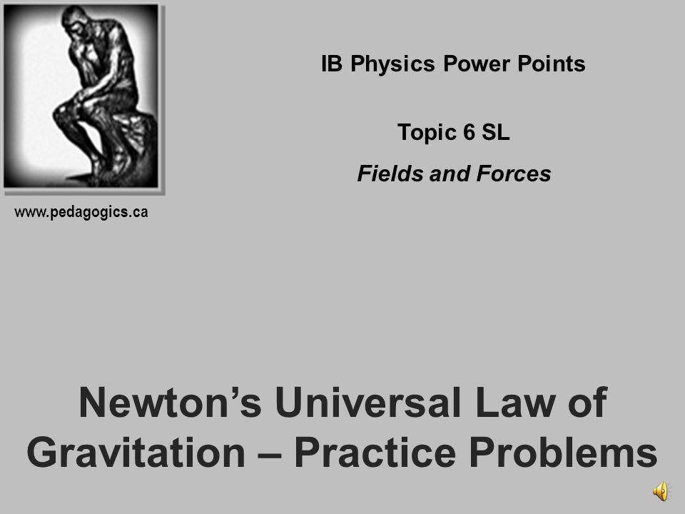 Newtons Universal Law of Gravitation – Practice Problems IB Physics Power Points Topic 6 SL Fields and Forces www.pedagogics.ca