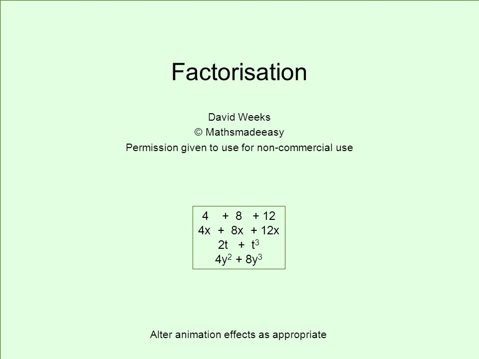 Factorisation David Weeks © Mathsmadeeasy Permission given to use for non-commercial use 4 + 8 + 12 4x + 8x + 12x 2t + t 3 4y 2 + 8y 3 Alter animation effects as appropriate