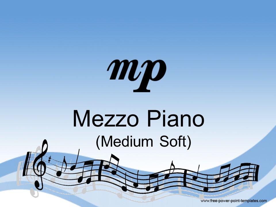 Mezzo Piano (Medium Soft)